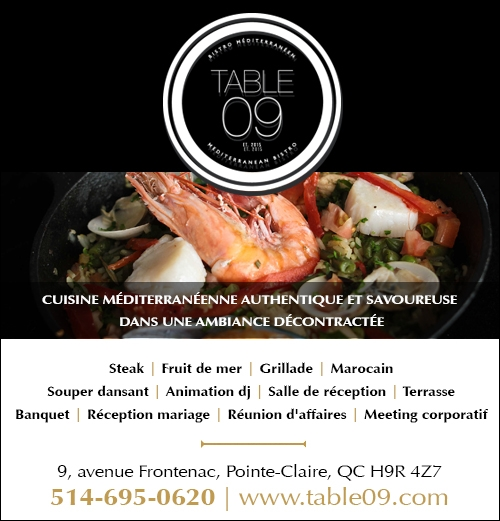 Table 09 - Table 09  Depuis / Since 1980  Cuisine française  Steak et fruits de mer  Souper dansant du jeudi au samedi  Terrasse  Salle de réception  Affaires et plaisir  Fermé le lundi  French cuisine  Steak & Seafood  Dining and Dancing Thursday to Saturday  Terrace  Reception Hall  Business & Pleasure  Closed Monday  Réservations  (514) 695-0620  9, Place Frontenac, Pointe-Claire, Québec H9R 4Z7